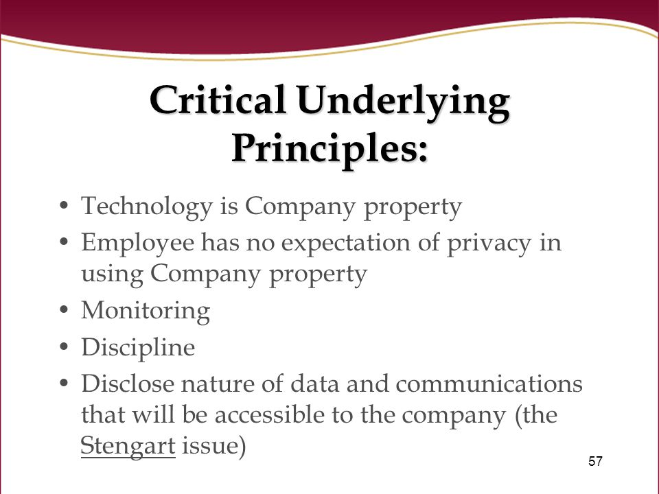 57 Critical Underlying Principles: Technology is Company property Employee has no expectation of privacy in using Company property Monitoring Discipline Disclose nature of data and communications that will be accessible to the company (the Stengart issue)