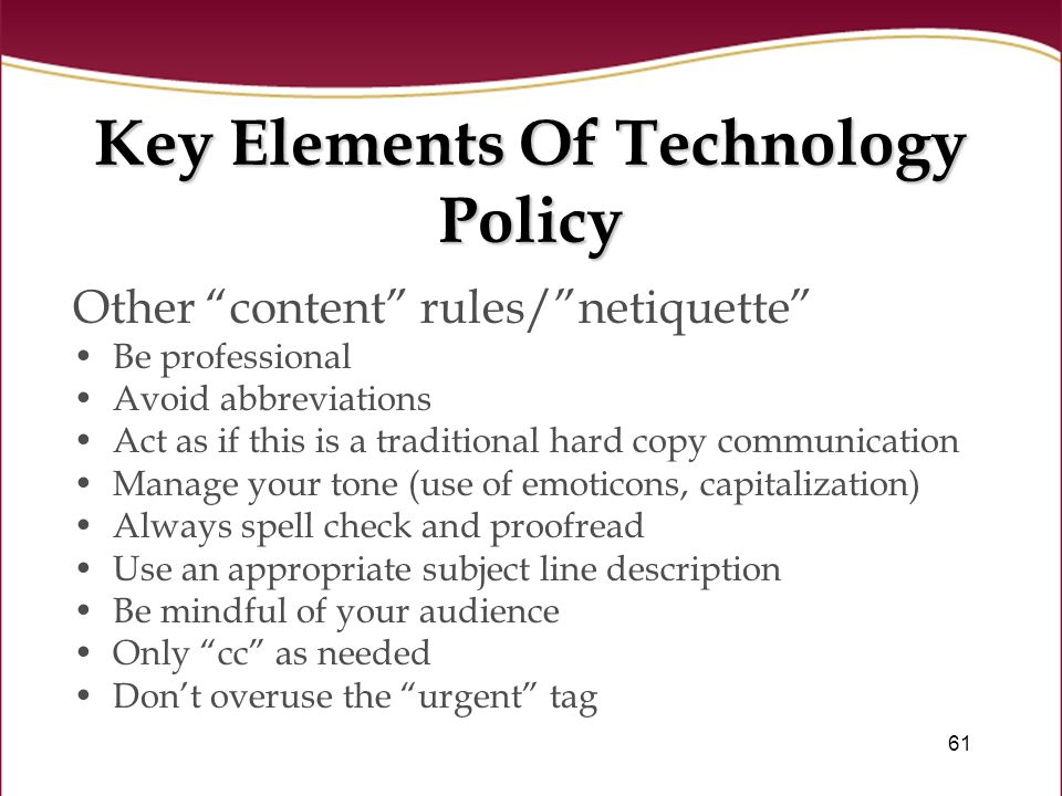 61 Key Elements Of Technology Policy Other content rules/ netiquette Be professional Avoid abbreviations Act as if this is a traditional hard copy communication Manage your tone (use of emoticons, capitalization) Always spell check and proofread Use an appropriate subject line description Be mindful of your audience Only cc as needed Don't overuse the urgent tag