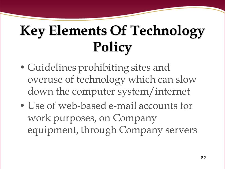 62 Key Elements Of Technology Policy Guidelines prohibiting sites and overuse of technology which can slow down the computer system/internet Use of web-based e-mail accounts for work purposes, on Company equipment, through Company servers