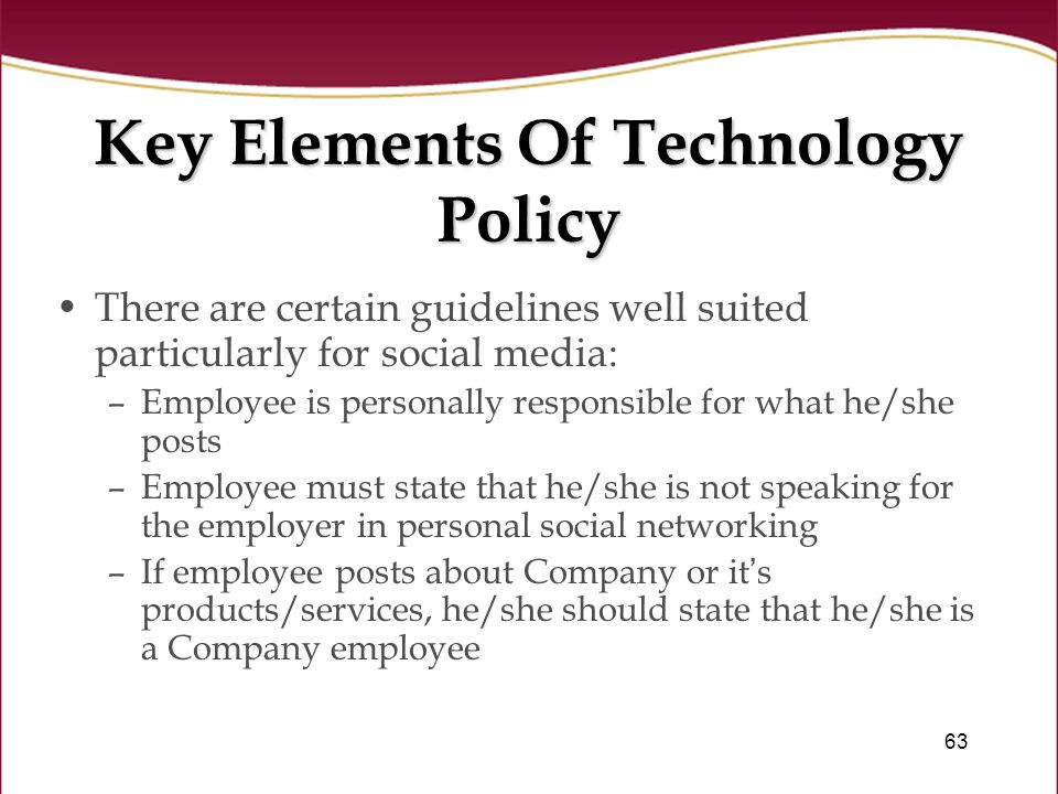 63 Key Elements Of Technology Policy There are certain guidelines well suited particularly for social media: –Employee is personally responsible for what he/she posts –Employee must state that he/she is not speaking for the employer in personal social networking –If employee posts about Company or it ' s products/services, he/she should state that he/she is a Company employee
