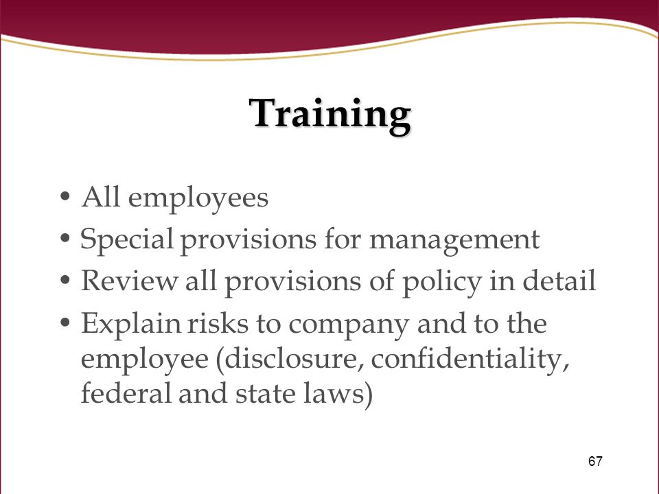 67 Training All employees Special provisions for management Review all provisions of policy in detail Explain risks to company and to the employee (disclosure, confidentiality, federal and state laws)