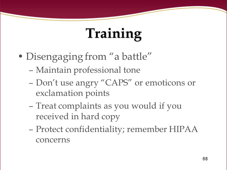 68 Training Disengaging from a battle –Maintain professional tone –Don't use angry CAPS or emoticons or exclamation points –Treat complaints as you would if you received in hard copy –Protect confidentiality; remember HIPAA concerns