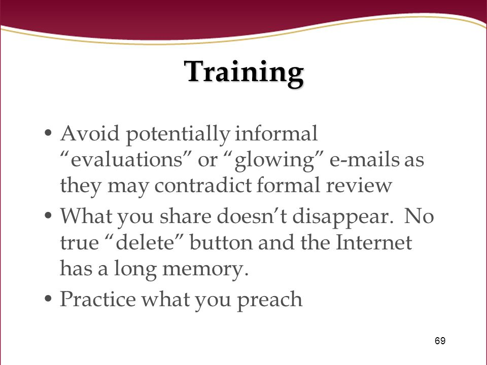 69 Training Avoid potentially informal evaluations or glowing e-mails as they may contradict formal review What you share doesn't disappear.