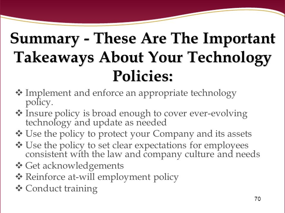 70 Summary - These Are The Important Takeaways About Your Technology Policies:  Implement and enforce an appropriate technology policy.