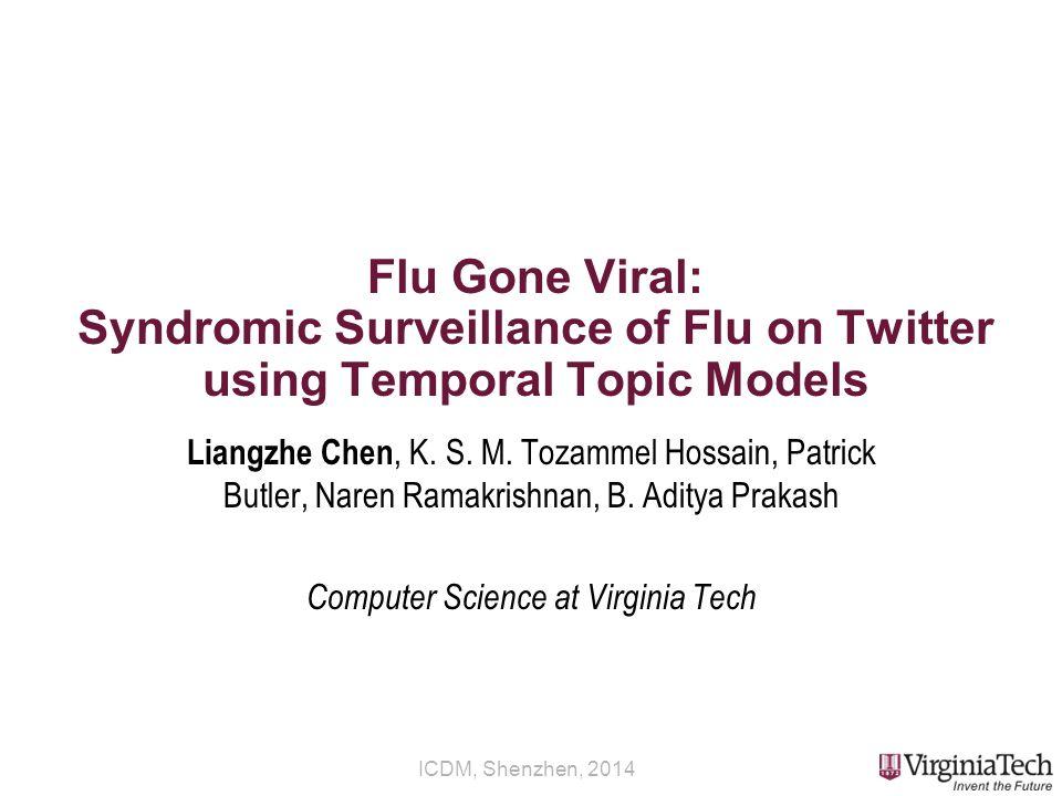 ICDM, Shenzhen, 2014 Flu Gone Viral: Syndromic Surveillance of Flu on Twitter using Temporal Topic Models Liangzhe Chen, K.