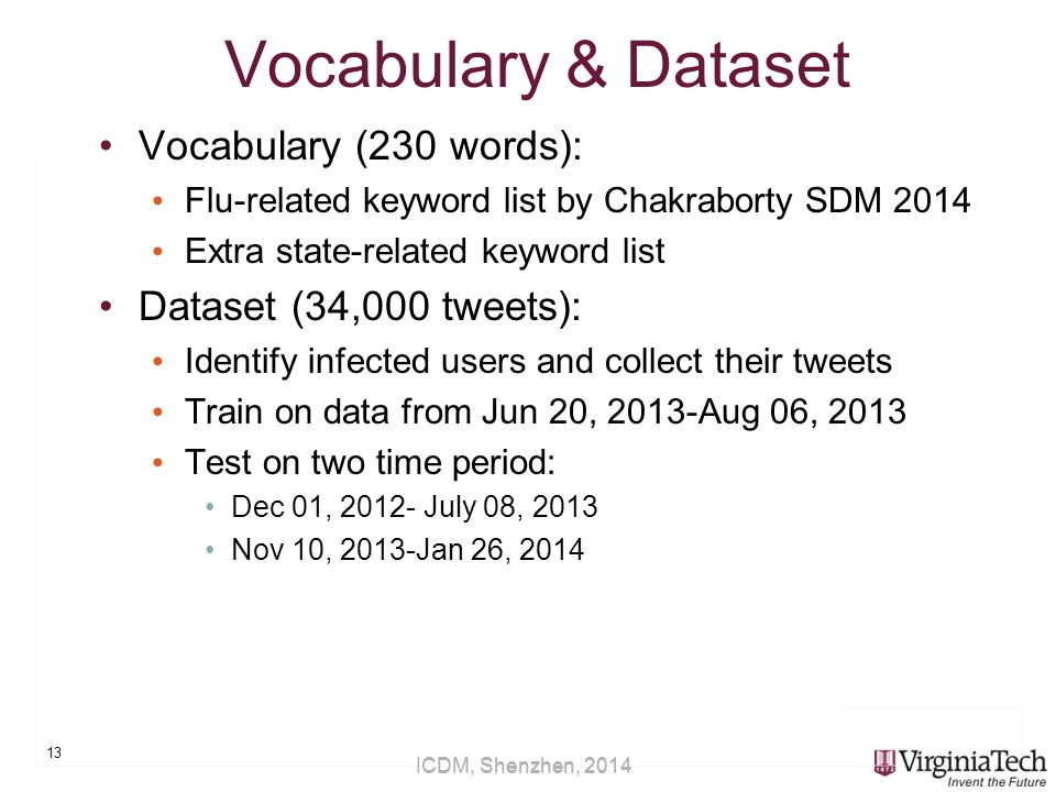 ICDM, Shenzhen, 2014 Vocabulary & Dataset Vocabulary (230 words): Flu-related keyword list by Chakraborty SDM 2014 Extra state-related keyword list Dataset (34,000 tweets): Identify infected users and collect their tweets Train on data from Jun 20, 2013-Aug 06, 2013 Test on two time period: Dec 01, 2012- July 08, 2013 Nov 10, 2013-Jan 26, 2014 13