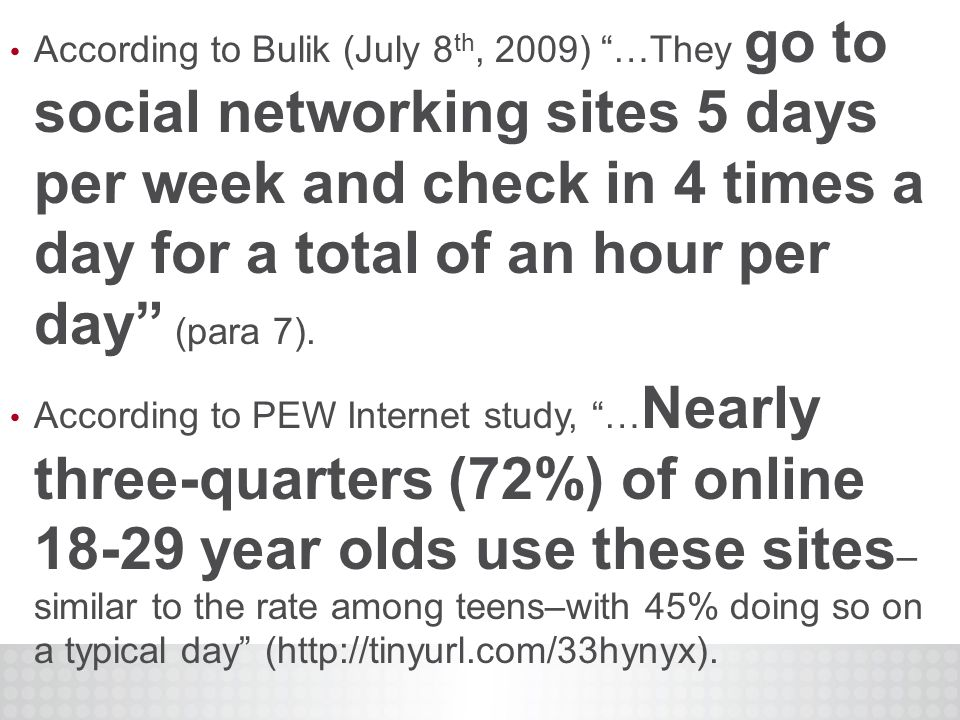 According to Bulik (July 8 th, 2009) …They go to social networking sites 5 days per week and check in 4 times a day for a total of an hour per day (para 7).