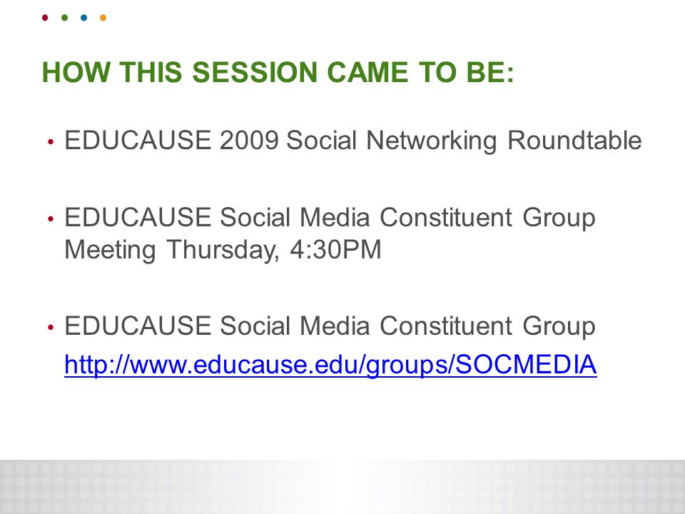 HOW THIS SESSION CAME TO BE: EDUCAUSE 2009 Social Networking Roundtable EDUCAUSE Social Media Constituent Group Meeting Thursday, 4:30PM EDUCAUSE Social Media Constituent Group http://www.educause.edu/groups/SOCMEDIA