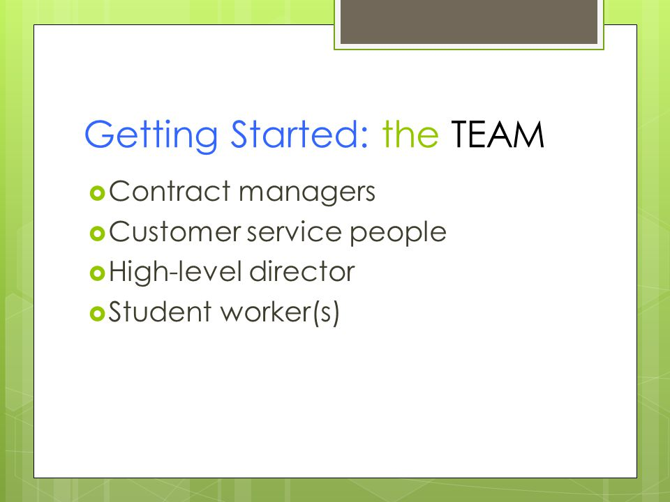 Getting Started: the TEAM  Contract managers  Customer service people  High-level director  Student worker(s)