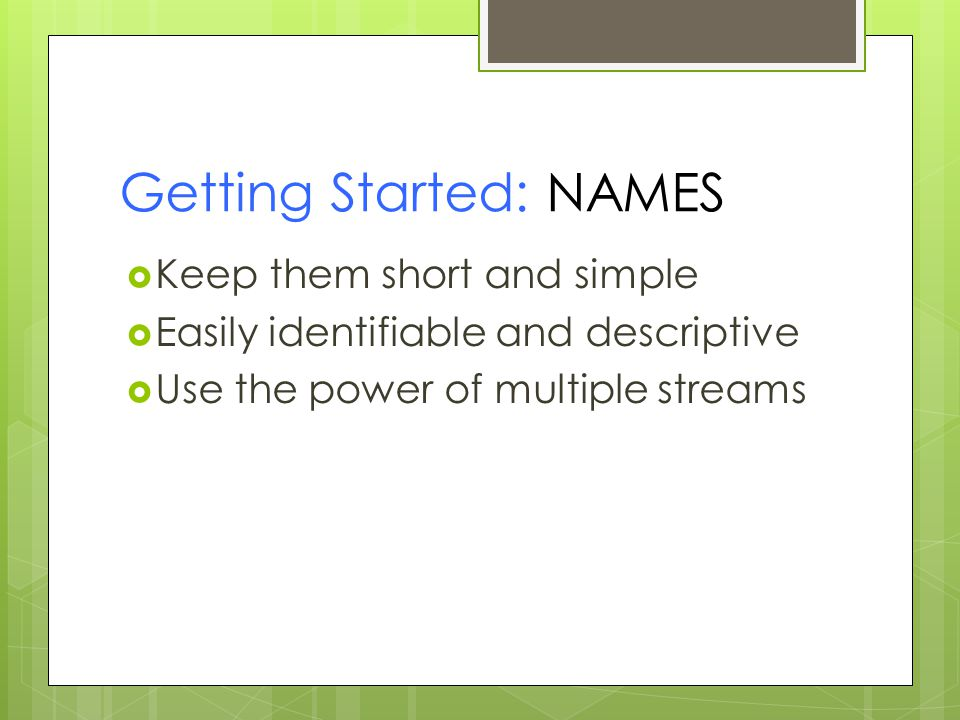Getting Started: NAMES  Keep them short and simple  Easily identifiable and descriptive  Use the power of multiple streams