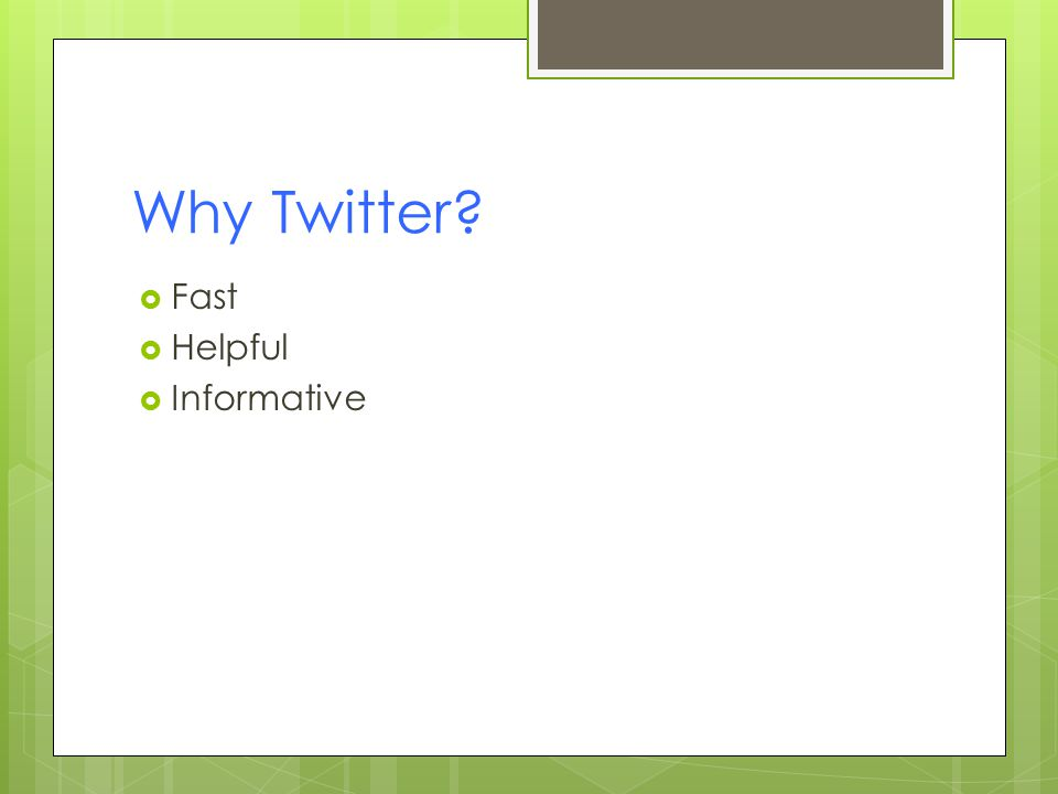 Why Twitter?  Fast  Helpful  Informative