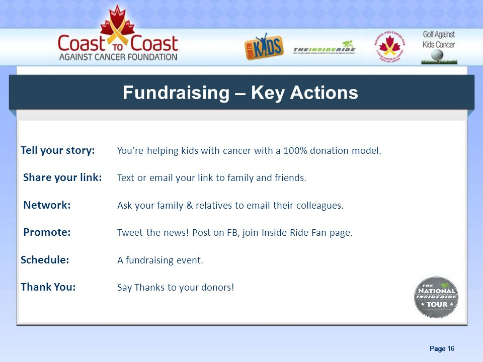 Page 16 Fundraising – Key Actions Tell your story: You're helping kids with cancer with a 100% donation model.