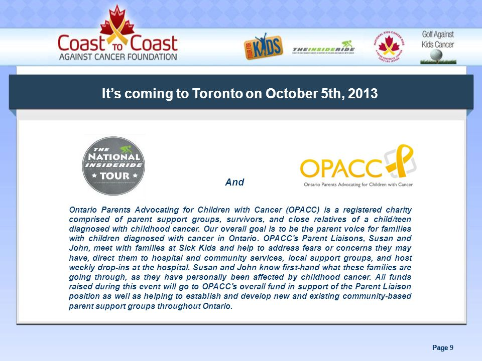 Page 9 It's coming to Toronto on October 5th, 2013 And Ontario Parents Advocating for Children with Cancer (OPACC) is a registered charity comprised of parent support groups, survivors, and close relatives of a child/teen diagnosed with childhood cancer.