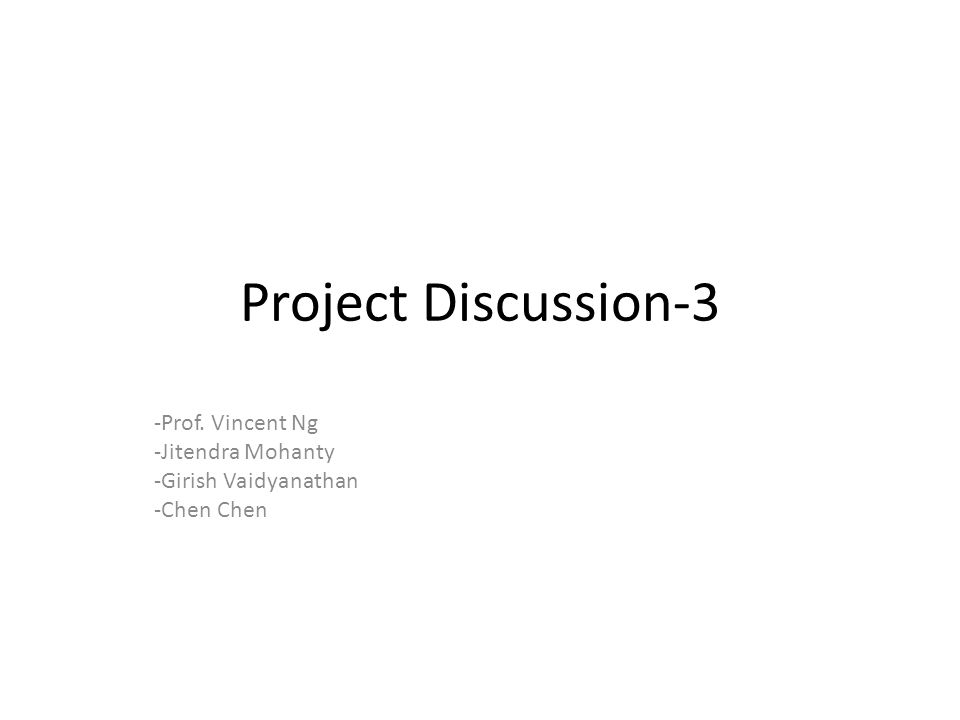 Project Discussion-3 -Prof. Vincent Ng -Jitendra Mohanty -Girish Vaidyanathan -Chen Chen