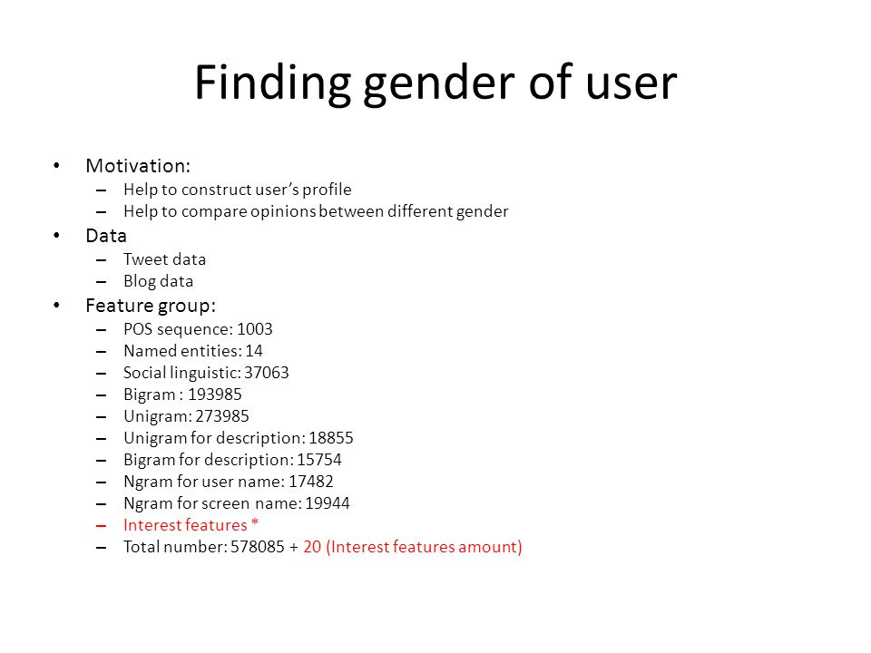 Finding gender of user Motivation: – Help to construct user's profile – Help to compare opinions between different gender Data – Tweet data – Blog data Feature group: – POS sequence: 1003 – Named entities: 14 – Social linguistic: 37063 – Bigram : 193985 – Unigram: 273985 – Unigram for description: 18855 – Bigram for description: 15754 – Ngram for user name: 17482 – Ngram for screen name: 19944 – Interest features * – Total number: 578085 + 20 (Interest features amount)