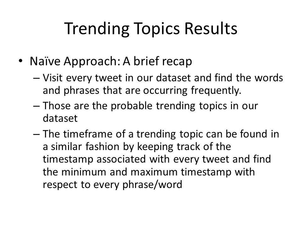 Trending Topics Results Naïve Approach: A brief recap – Visit every tweet in our dataset and find the words and phrases that are occurring frequently.