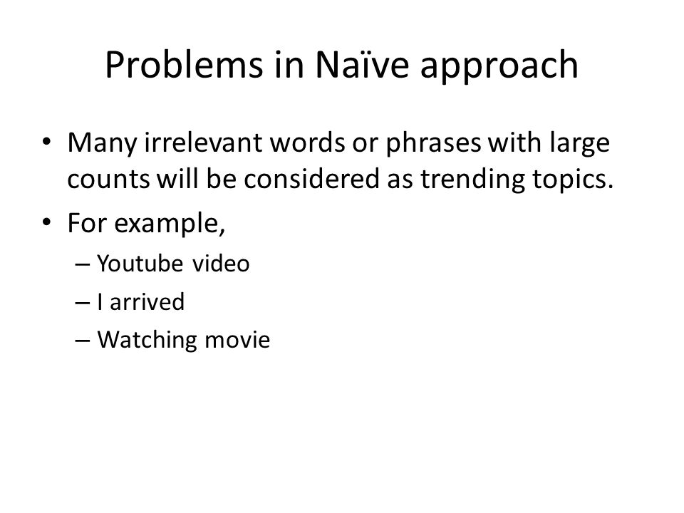 Problems in Naïve approach Many irrelevant words or phrases with large counts will be considered as trending topics.