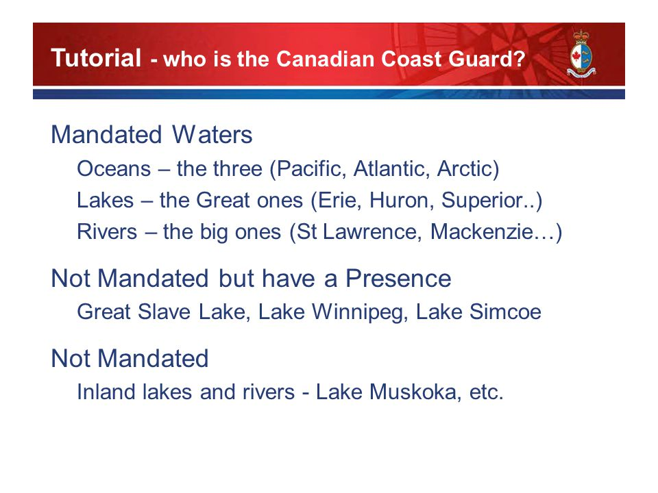 Mandated Waters Oceans – the three (Pacific, Atlantic, Arctic) Lakes – the Great ones (Erie, Huron, Superior..) Rivers – the big ones (St Lawrence, Mackenzie…) Not Mandated but have a Presence Great Slave Lake, Lake Winnipeg, Lake Simcoe Not Mandated Inland lakes and rivers - Lake Muskoka, etc.