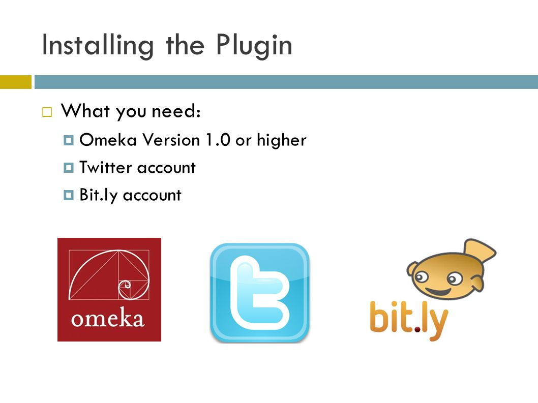 Installing the Plugin  What you need:  Omeka Version 1.0 or higher  Twitter account  Bit.ly account