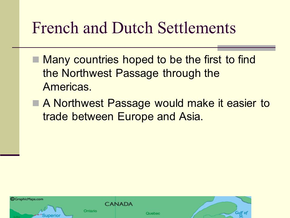 French and Dutch Settlements Many countries hoped to be the first to find the Northwest Passage through the Americas. A Northwest Passage would make i
