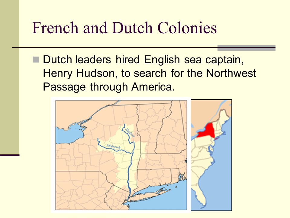 French and Dutch Settlements Henry Hudson explored 150 miles up the River and claimed the land he saw for the Dutch.