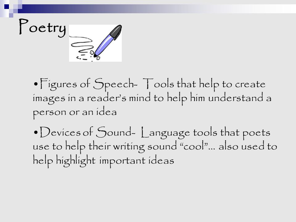 Poetry Figures of Speech- Tools that help to create images in a reader's mind to help him understand a person or an idea Devices of Sound- Language to