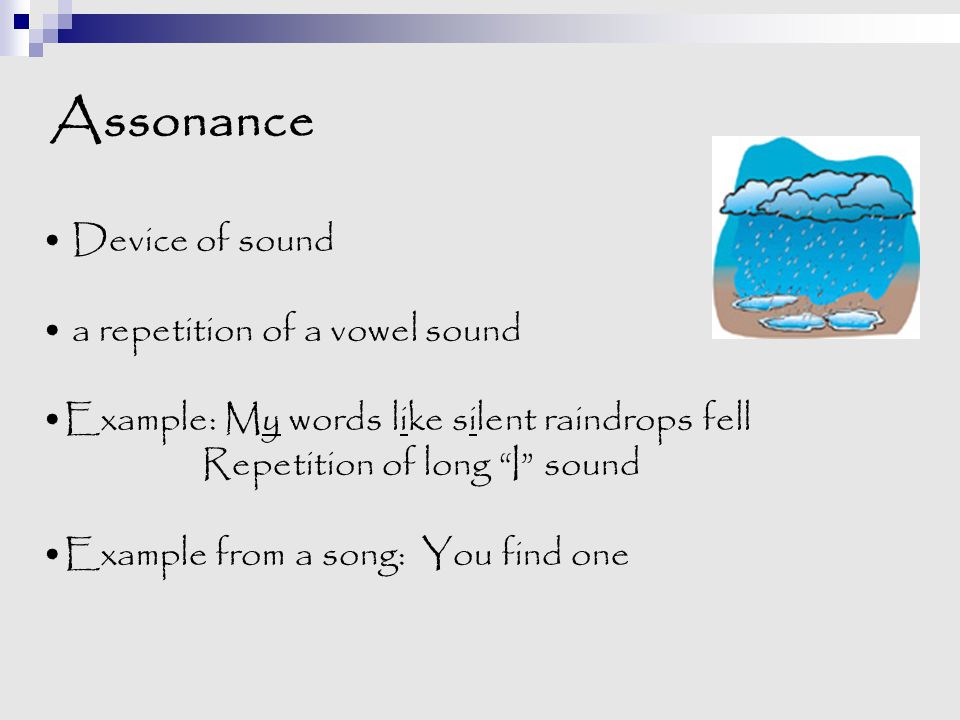 """Assonance Device of sound a repetition of a vowel sound Example: My words like silent raindrops fell Repetition of long """"I"""" sound Example from a song:"""