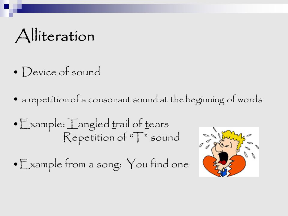 """Alliteration Device of sound a repetition of a consonant sound at the beginning of words Example: Tangled trail of tears Repetition of """"T"""" sound Examp"""