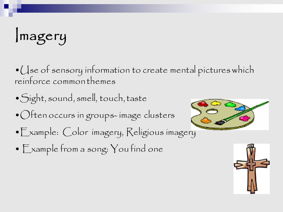 Imagery Use of sensory information to create mental pictures which reinforce common themes Sight, sound, smell, touch, taste Often occurs in groups- i