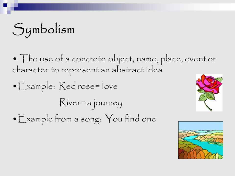 Symbolism The use of a concrete object, name, place, event or character to represent an abstract idea Example: Red rose= love River= a journey Example
