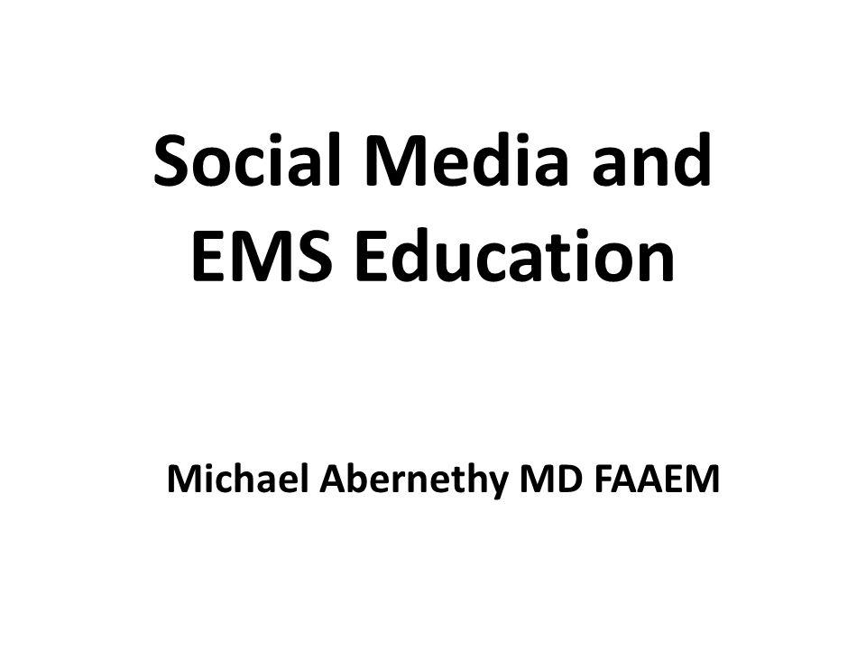 Social Media and EMS Education Michael Abernethy MD FAAEM