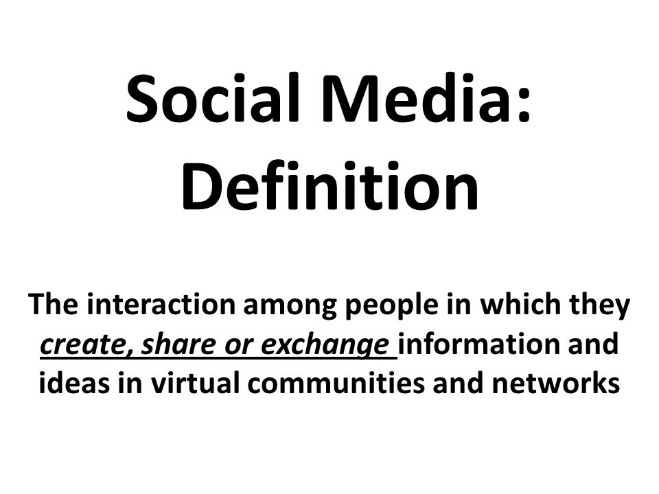 Social Media: Definition The interaction among people in which they create, share or exchange information and ideas in virtual communities and networks