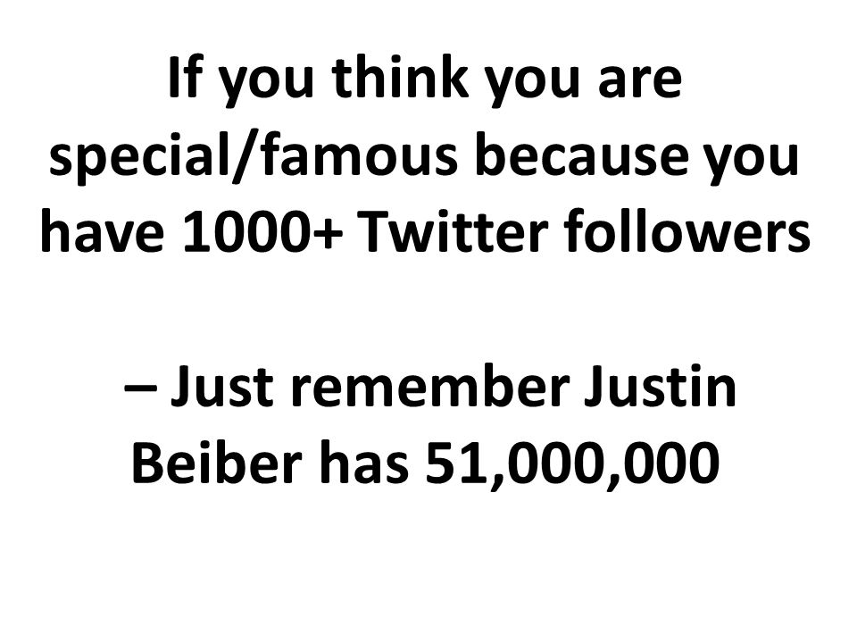If you think you are special/famous because you have 1000+ Twitter followers – Just remember Justin Beiber has 51,000,000