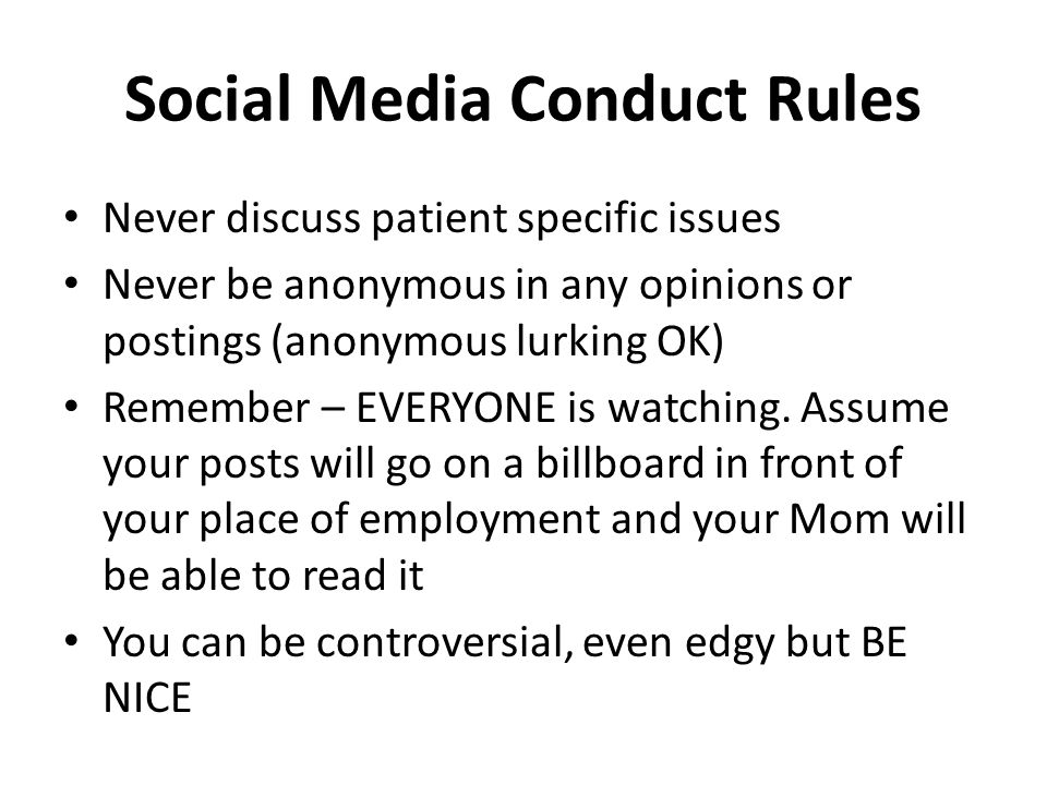 Social Media Conduct Rules Never discuss patient specific issues Never be anonymous in any opinions or postings (anonymous lurking OK) Remember – EVERYONE is watching.