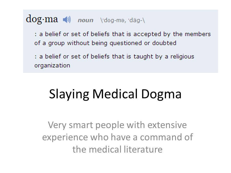 Slaying Medical Dogma Very smart people with extensive experience who have a command of the medical literature