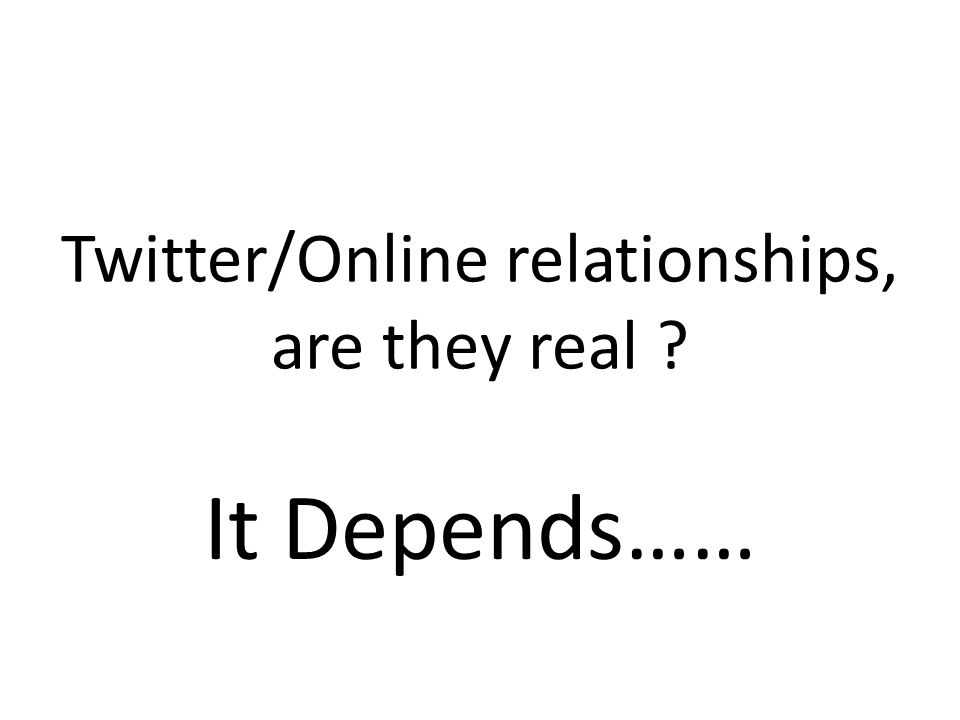 Twitter/Online relationships, are they real It Depends……