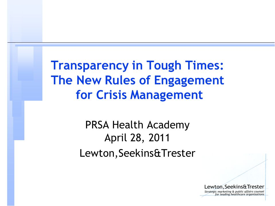 Transparency in Tough Times: The New Rules of Engagement for Crisis Management PRSA Health Academy April 28, 2011 Lewton,Seekins&Trester