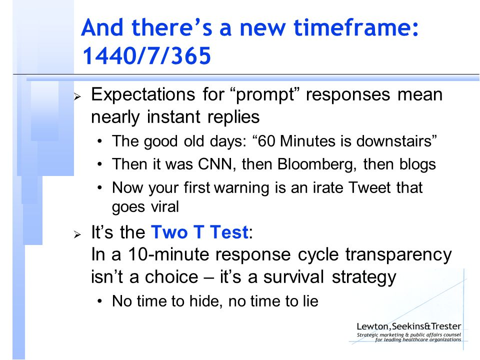 And there's a new timeframe: 1440/7/365  Expectations for prompt responses mean nearly instant replies The good old days: 60 Minutes is downstairs Then it was CNN, then Bloomberg, then blogs Now your first warning is an irate Tweet that goes viral  It's the Two T Test: In a 10-minute response cycle transparency isn't a choice – it's a survival strategy No time to hide, no time to lie