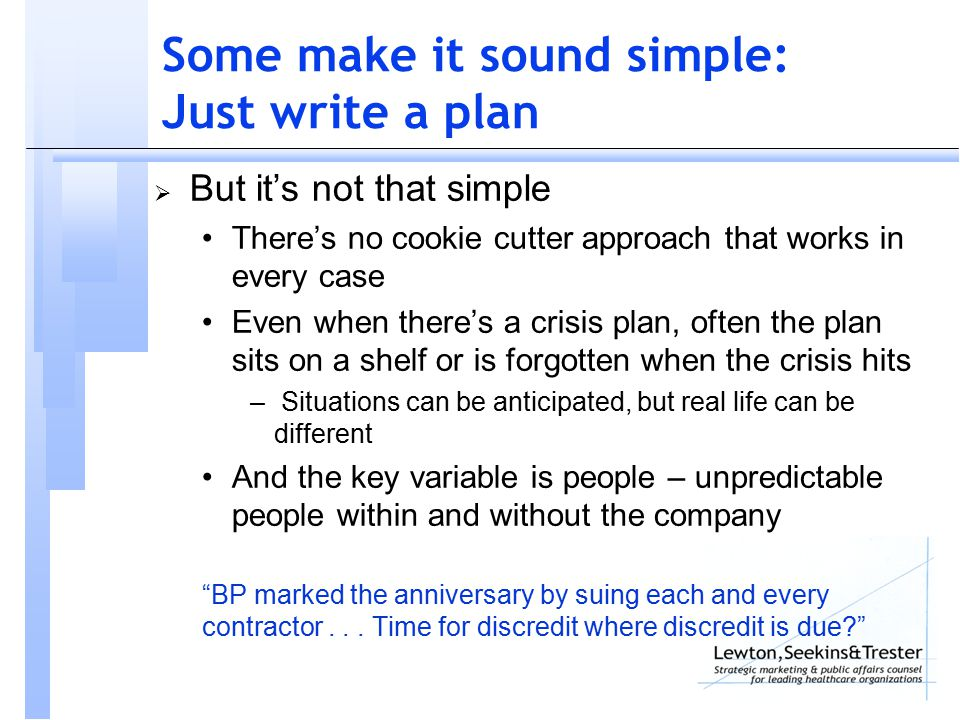 Some make it sound simple: Just write a plan  But it's not that simple There's no cookie cutter approach that works in every case Even when there's a crisis plan, often the plan sits on a shelf or is forgotten when the crisis hits – Situations can be anticipated, but real life can be different And the key variable is people – unpredictable people within and without the company BP marked the anniversary by suing each and every contractor...