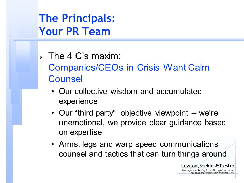 The Principals: Your PR Team  The 4 C's maxim: Companies/CEOs in Crisis Want Calm Counsel Our collective wisdom and accumulated experience Our third party objective viewpoint -- we're unemotional, we provide clear guidance based on expertise Arms, legs and warp speed communications counsel and tactics that can turn things around