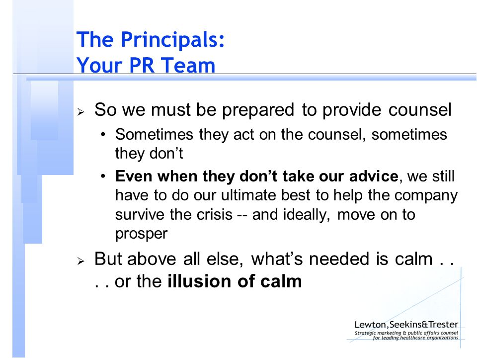 The Principals: Your PR Team  So we must be prepared to provide counsel Sometimes they act on the counsel, sometimes they don't Even when they don't take our advice, we still have to do our ultimate best to help the company survive the crisis -- and ideally, move on to prosper  But above all else, what's needed is calm....