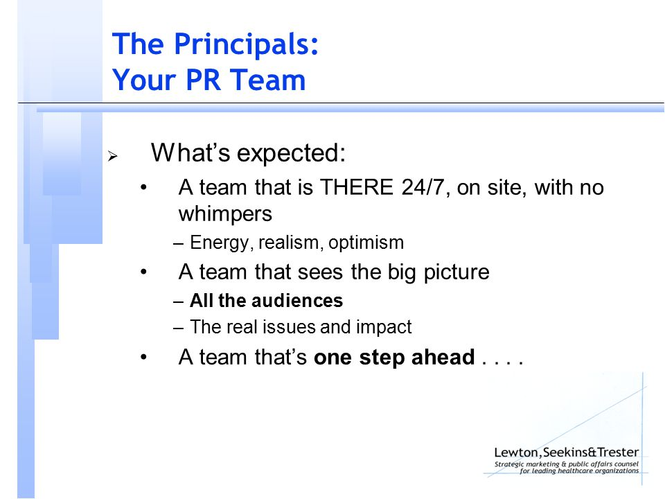 The Principals: Your PR Team  What's expected: A team that is THERE 24/7, on site, with no whimpers –Energy, realism, optimism A team that sees the big picture –All the audiences –The real issues and impact A team that's one step ahead....