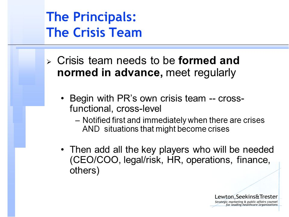 The Principals: The Crisis Team  Crisis team needs to be formed and normed in advance, meet regularly Begin with PR's own crisis team -- cross- functional, cross-level –Notified first and immediately when there are crises AND situations that might become crises Then add all the key players who will be needed (CEO/COO, legal/risk, HR, operations, finance, others)