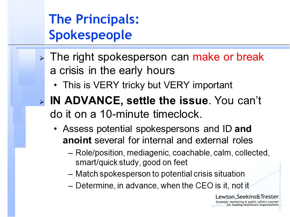 The Principals: Spokespeople  The right spokesperson can make or break a crisis in the early hours This is VERY tricky but VERY important  IN ADVANCE, settle the issue.