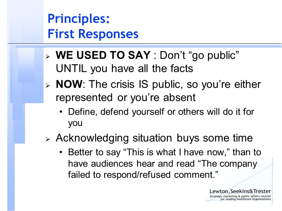 Principles: First Responses  WE USED TO SAY : Don't go public UNTIL you have all the facts  NOW: The crisis IS public, so you're either represented or you're absent Define, defend yourself or others will do it for you  Acknowledging situation buys some time Better to say This is what I have now, than to have audiences hear and read The company failed to respond/refused comment.