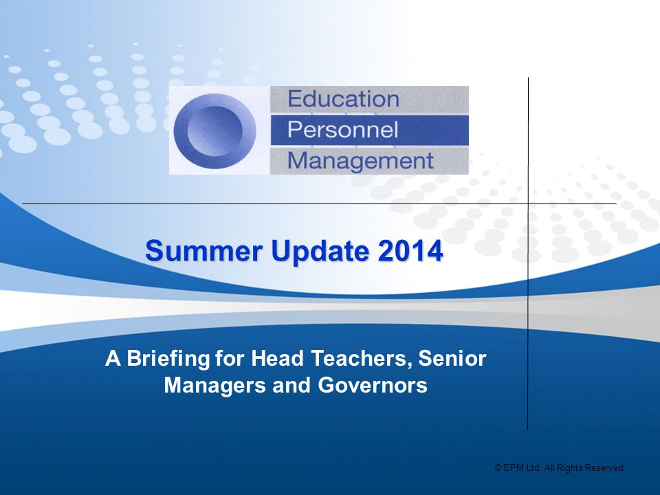 Summer Update 2014 Summer Update 2014 A Briefing for Head Teachers, Senior Managers and Governors © EPM Ltd.