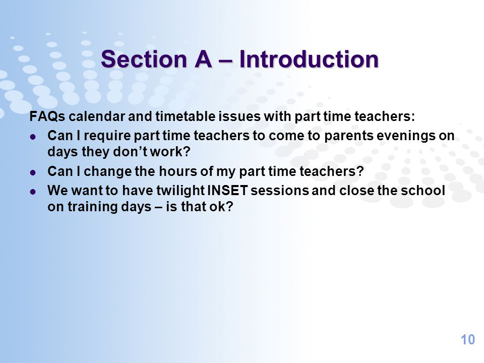 10 Section A – Introduction FAQs calendar and timetable issues with part time teachers: Can I require part time teachers to come to parents evenings o