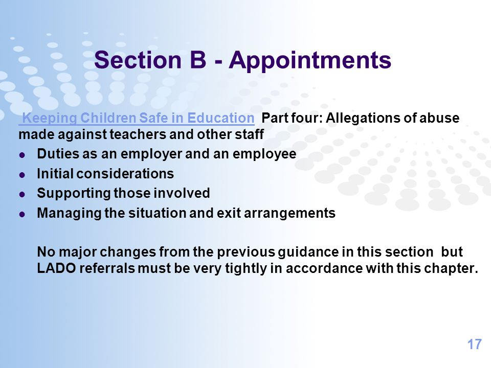 17 Section B - Appointments Keeping Children Safe in Education Keeping Children Safe in Education Part four: Allegations of abuse made against teachers and other staff Duties as an employer and an employee Initial considerations Supporting those involved Managing the situation and exit arrangements No major changes from the previous guidance in this section but LADO referrals must be very tightly in accordance with this chapter.