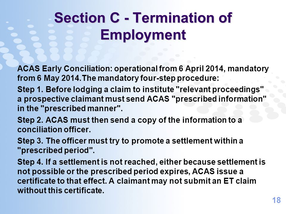 18 Section C - Termination of Employment ACAS Early Conciliation: operational from 6 April 2014, mandatory from 6 May 2014.The mandatory four-step procedure: Step 1.