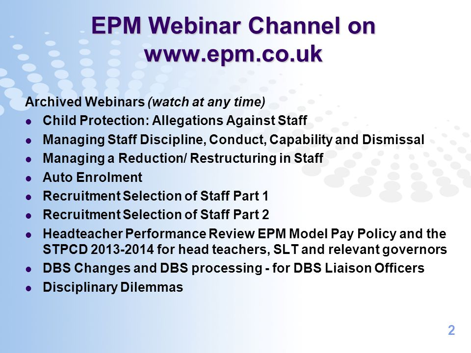 2 EPM Webinar Channel on www.epm.co.uk Archived Webinars (watch at any time) Child Protection: Allegations Against Staff Managing Staff Discipline, Conduct, Capability and Dismissal Managing a Reduction/ Restructuring in Staff Auto Enrolment Recruitment Selection of Staff Part 1 Recruitment Selection of Staff Part 2 Headteacher Performance Review EPM Model Pay Policy and the STPCD 2013-2014 for head teachers, SLT and relevant governors DBS Changes and DBS processing - for DBS Liaison Officers Disciplinary Dilemmas